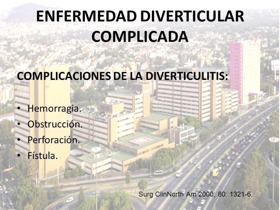 ENFERMEDAD DIVERTICULAR COMPLICADA COMPLICACIONES DE LA DIVERTICULITIS: Hemorragia. Obstrucción. Perforación. Fístula. Surg ClinNorth Am 2000; 80: 132