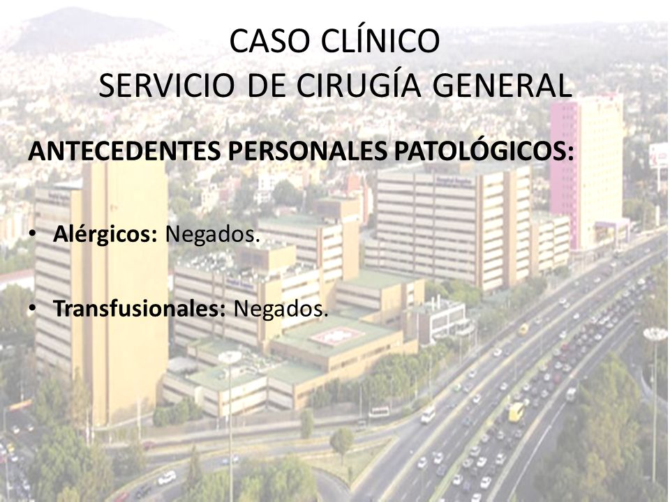 ANTECEDENTES PERSONALES PATOLÓGICOS: Alérgicos: Negados. Transfusionales: Negados. CASO CLÍNICO SERVICIO DE CIRUGÍA GENERAL
