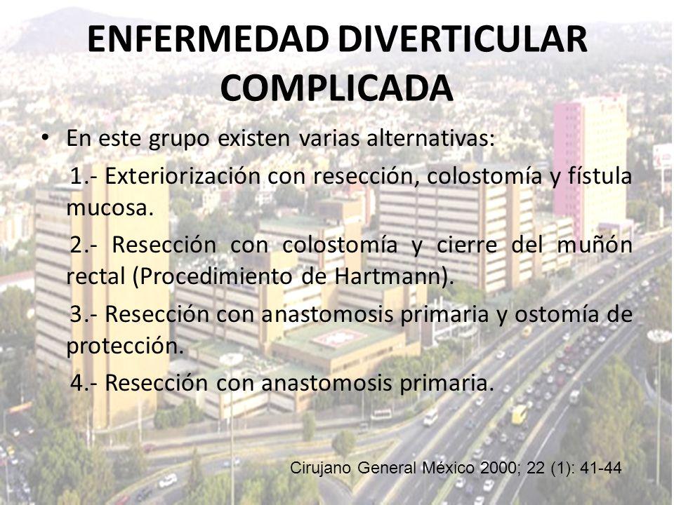 ENFERMEDAD DIVERTICULAR COMPLICADA En este grupo existen varias alternativas: 1.- Exteriorización con resección, colostomía y fístula mucosa. 2.- Rese