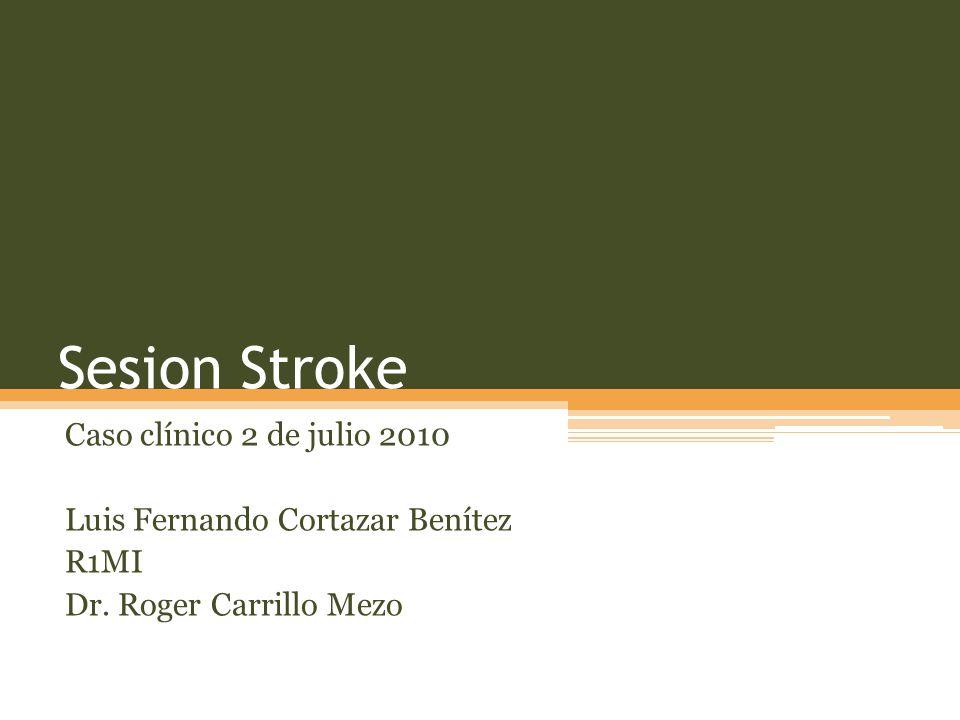 Sesion Stroke Caso clínico 2 de julio 2010 Luis Fernando Cortazar Benítez R1MI Dr.