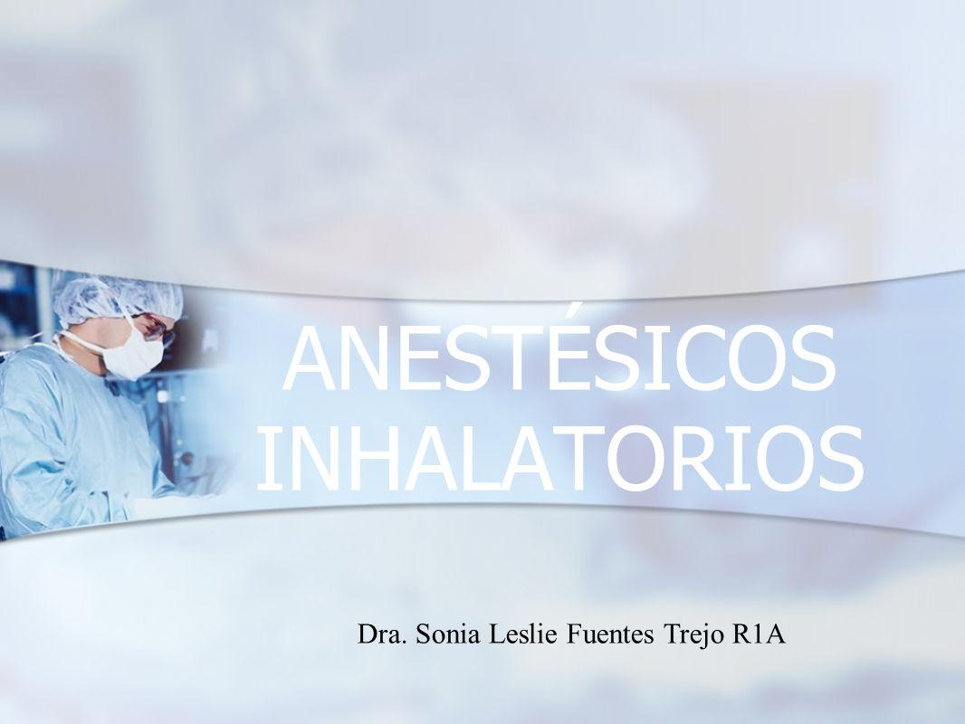 ANESTÉSICOS INHALATORIOS Dra. Sonia Leslie Fuentes Trejo R1A