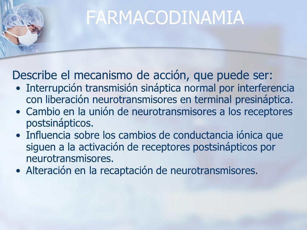 FARMACODINAMIA Describe el mecanismo de acción, que puede ser: Interrupción transmisión sináptica normal por interferencia con liberación neurotransmi