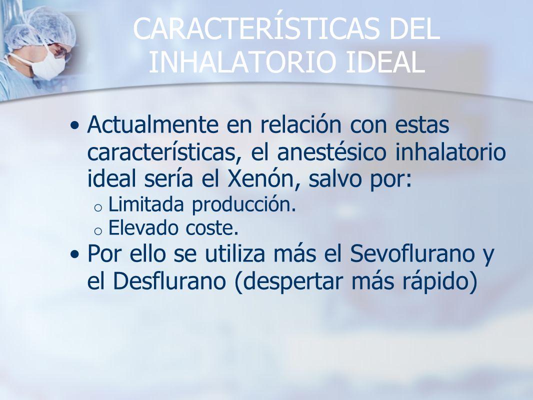 CARACTERÍSTICAS DEL INHALATORIO IDEAL Actualmente en relación con estas características, el anestésico inhalatorio ideal sería el Xenón, salvo por: o