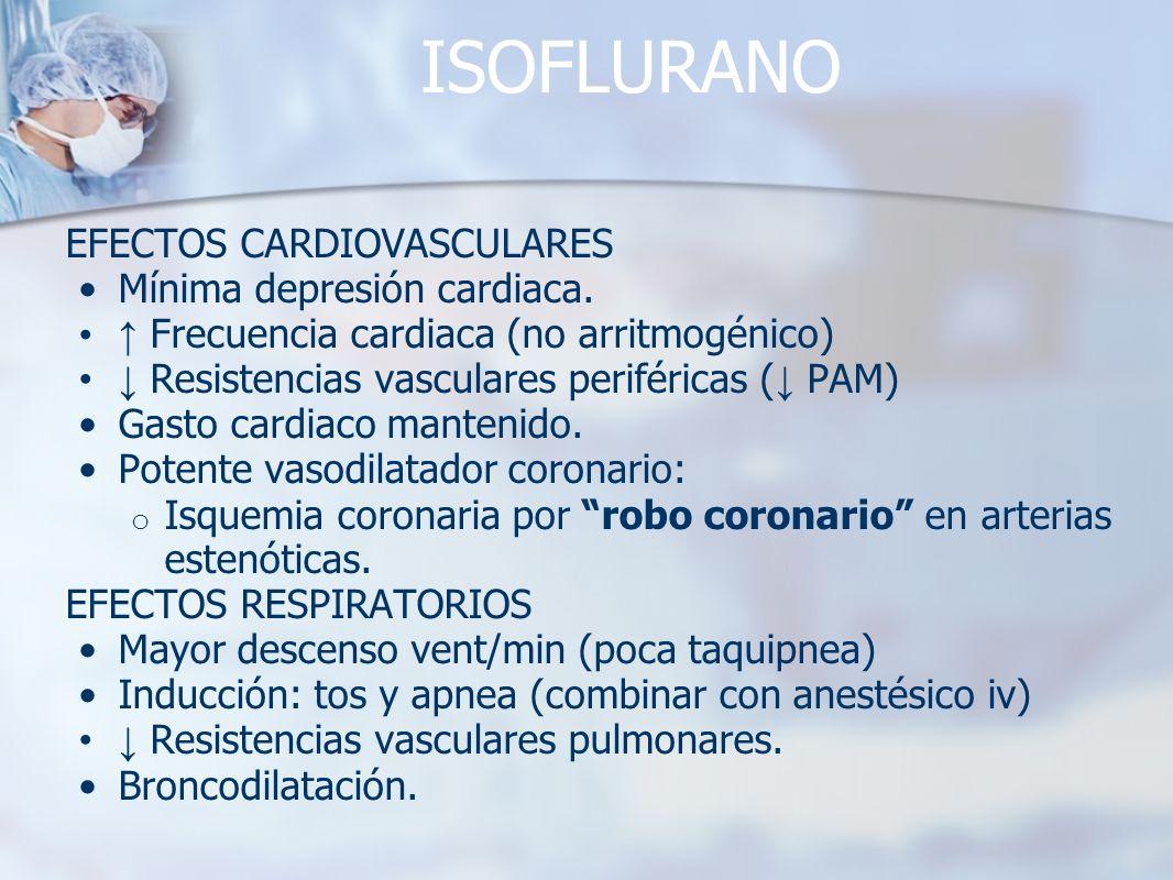 ISOFLURANO EFECTOS CARDIOVASCULARES Mínima depresión cardiaca. Frecuencia cardiaca (no arritmogénico) Resistencias vasculares periféricas ( PAM) Gasto