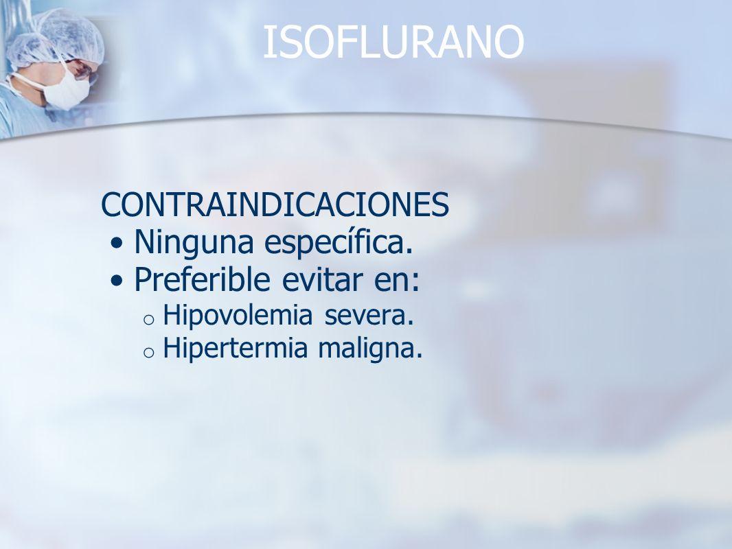 ISOFLURANO CONTRAINDICACIONES Ninguna específica. Preferible evitar en: o Hipovolemia severa. o Hipertermia maligna.