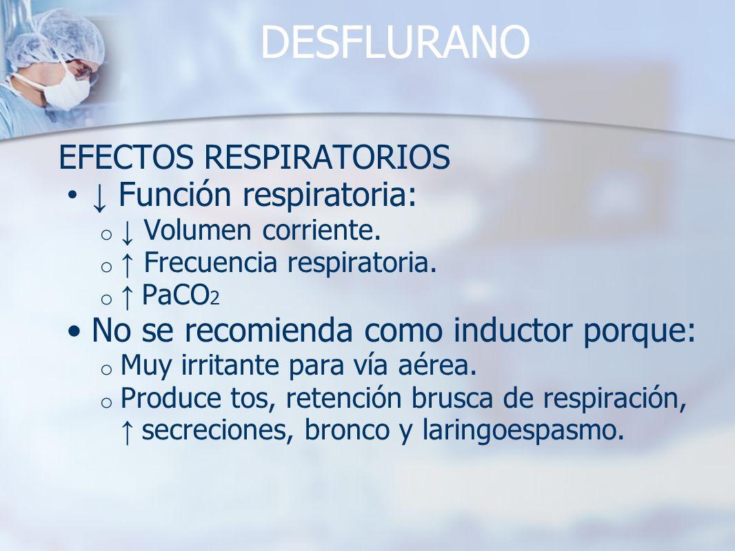 DESFLURANO EFECTOS RESPIRATORIOS Función respiratoria: o Volumen corriente. o Frecuencia respiratoria. o PaCO 2 No se recomienda como inductor porque: