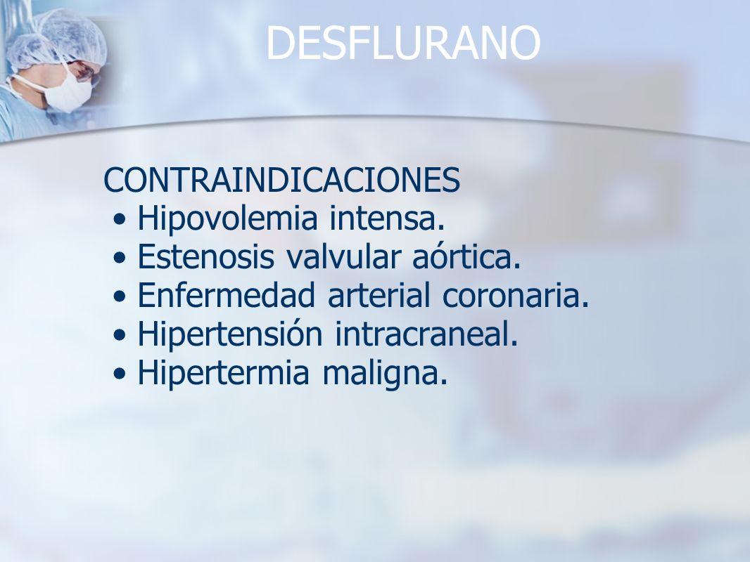 DESFLURANO CONTRAINDICACIONES Hipovolemia intensa. Estenosis valvular aórtica. Enfermedad arterial coronaria. Hipertensión intracraneal. Hipertermia m