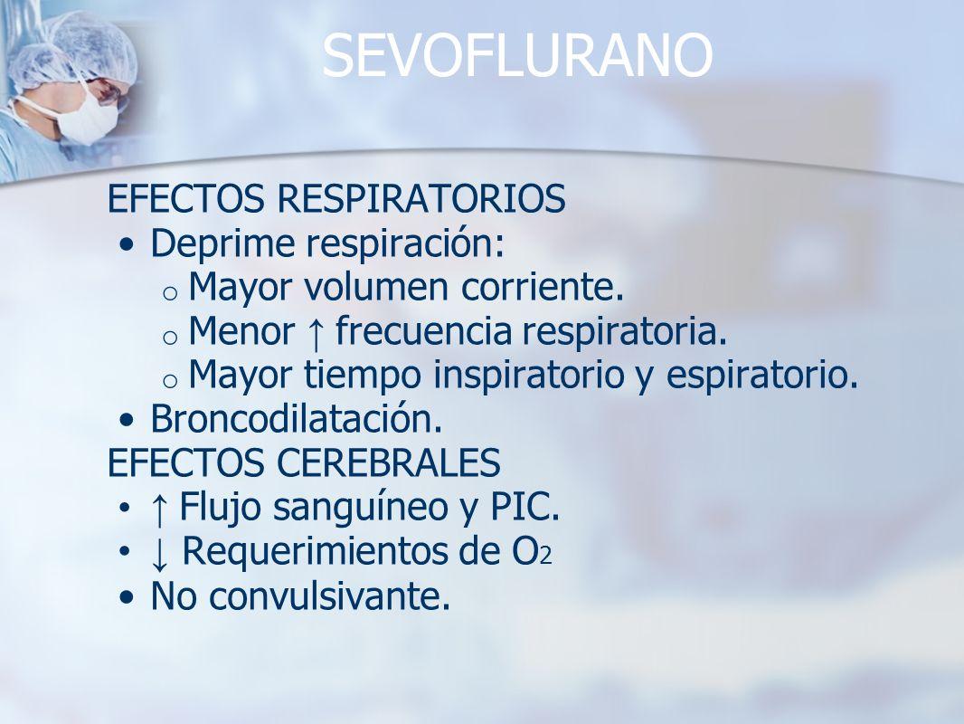 SEVOFLURANO EFECTOS RESPIRATORIOS Deprime respiración: o Mayor volumen corriente. o Menor frecuencia respiratoria. o Mayor tiempo inspiratorio y espir