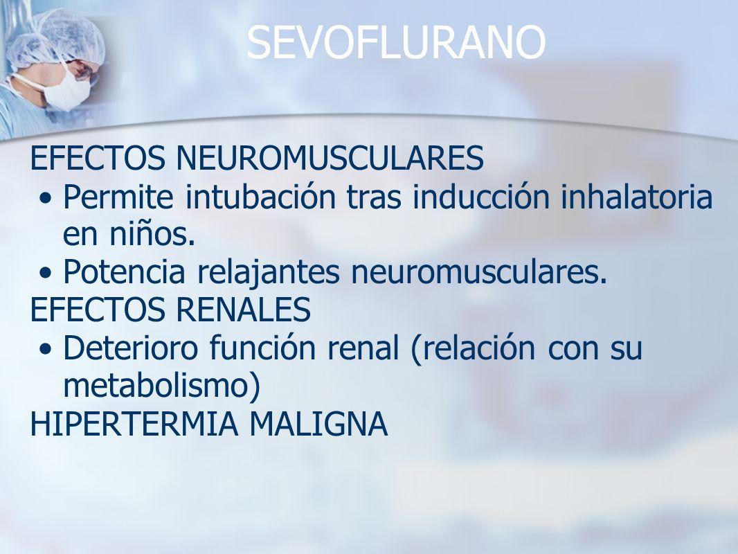 SEVOFLURANO EFECTOS NEUROMUSCULARES Permite intubación tras inducción inhalatoria en niños. Potencia relajantes neuromusculares. EFECTOS RENALES Deter