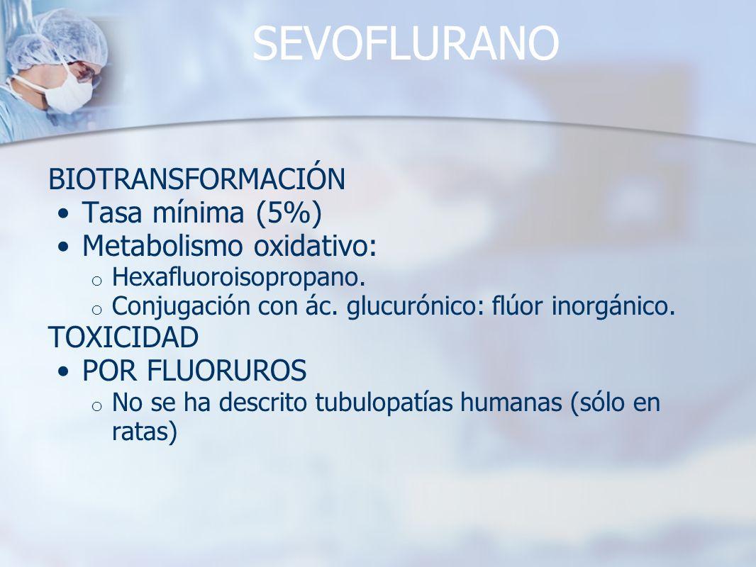SEVOFLURANO BIOTRANSFORMACIÓN Tasa mínima (5%) Metabolismo oxidativo: o Hexafluoroisopropano. o Conjugación con ác. glucurónico: flúor inorgánico. TOX