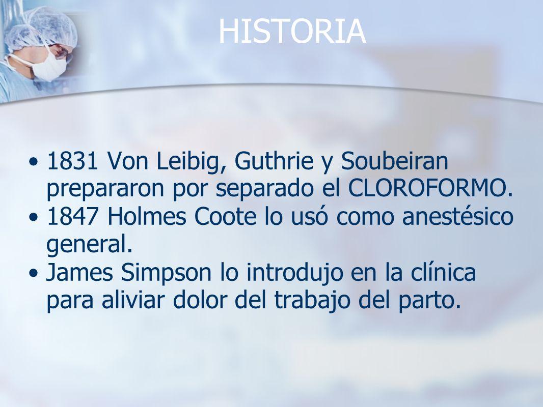 HISTORIA 1831 Von Leibig, Guthrie y Soubeiran prepararon por separado el CLOROFORMO. 1847 Holmes Coote lo usó como anestésico general. James Simpson l