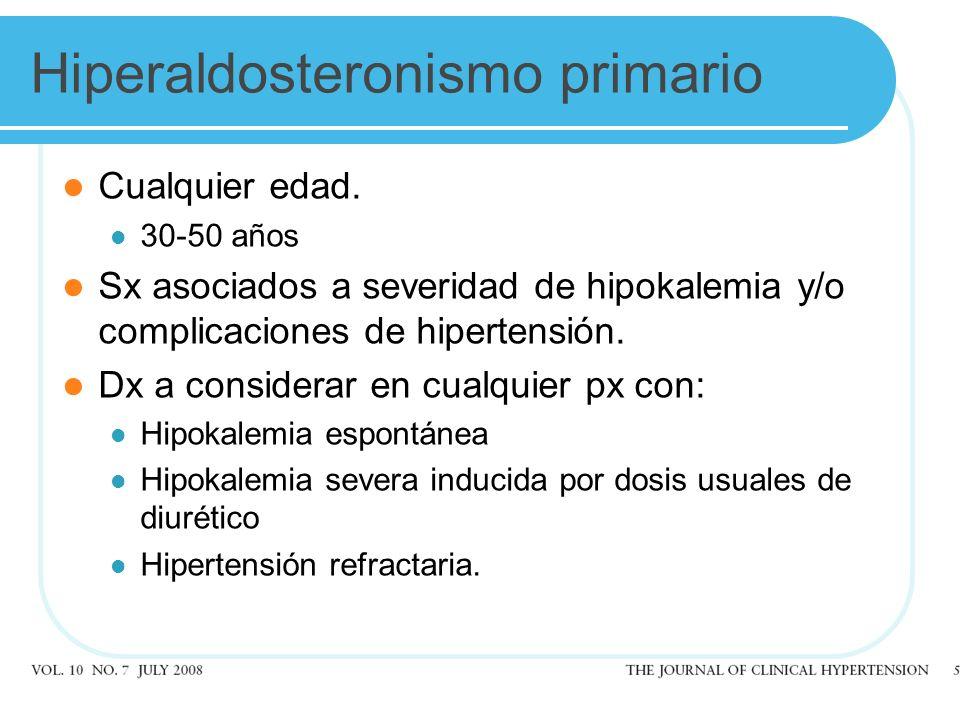 Hiperaldosteronismo primario Cualquier edad. 30-50 años Sx asociados a severidad de hipokalemia y/o complicaciones de hipertensión. Dx a considerar en