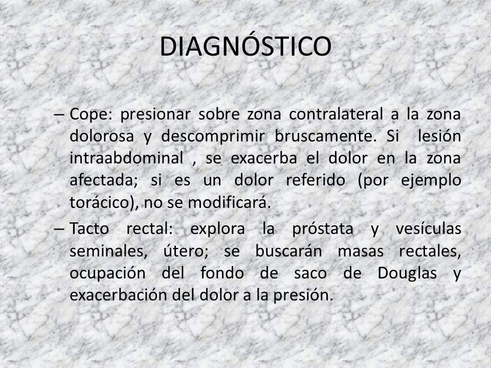 DIAGNÓSTICO – Cope: presionar sobre zona contralateral a la zona dolorosa y descomprimir bruscamente. Si lesión intraabdominal, se exacerba el dolor e