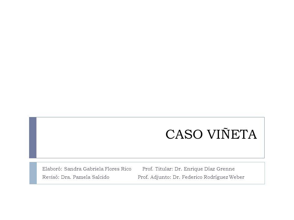 CASO VIÑETA Elaboró: Sandra Gabriela Flores Rico Prof. Titular: Dr. Enrique Díaz Grenne Revisó: Dra. Pamela Salcido Prof. Adjunto: Dr. Federico Rodríg