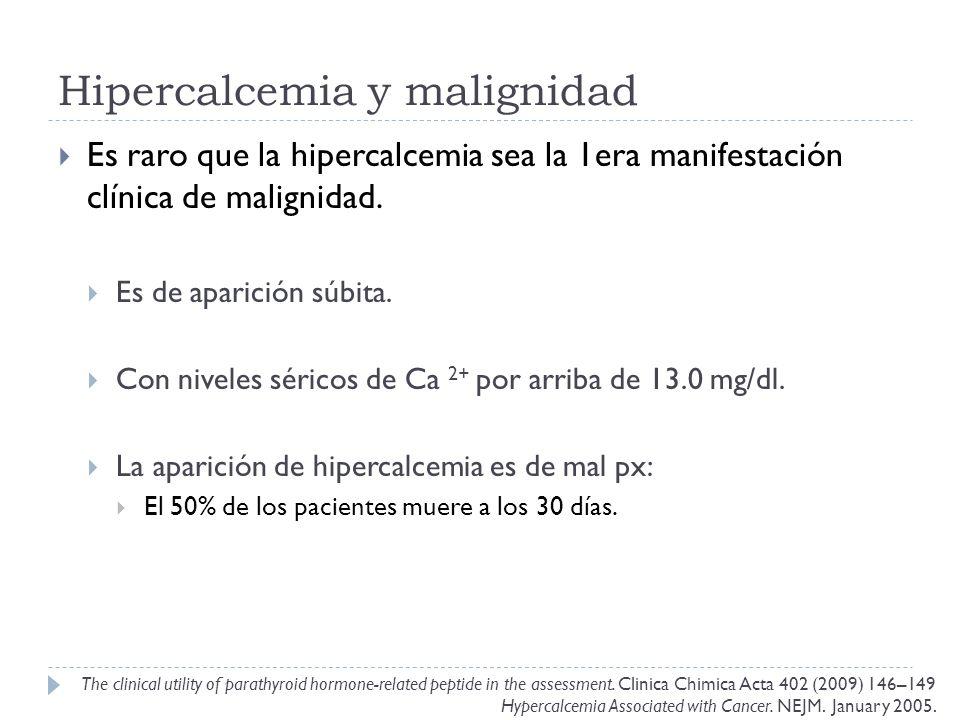 Hipercalcemia y malignidad Es raro que la hipercalcemia sea la 1era manifestación clínica de malignidad. Es de aparición súbita. Con niveles séricos d
