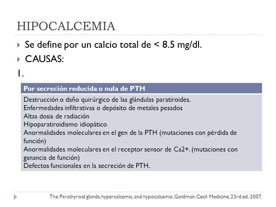 HIPOCALCEMIA Se define por un calcio total de < 8.5 mg/dl. CAUSAS: 1. Por secreción reducida o nula de PTH Destrucción o daño quirúrgico de las glándu
