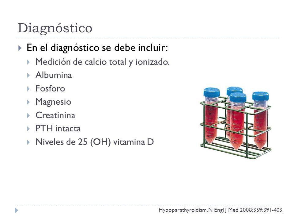 Diagnóstico En el diagnóstico se debe incluir: Medición de calcio total y ionizado. Albumina Fosforo Magnesio Creatinina PTH intacta Niveles de 25 (OH