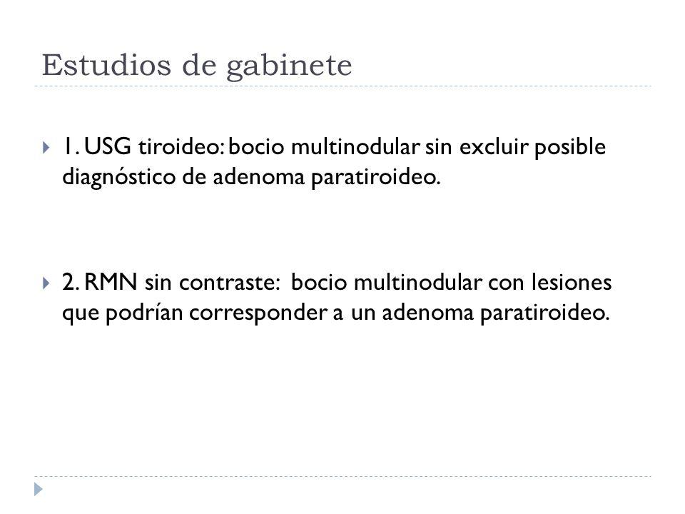 Estudios de gabinete 1. USG tiroideo: bocio multinodular sin excluir posible diagnóstico de adenoma paratiroideo. 2. RMN sin contraste: bocio multinod