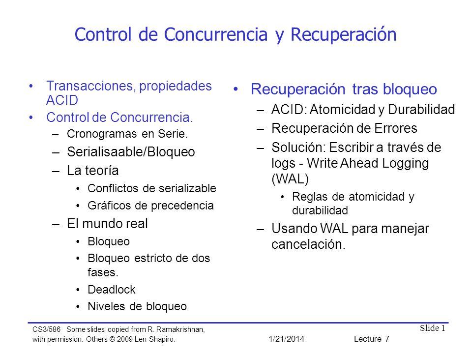 Slide 1 Control de Concurrencia y Recuperación Transacciones, propiedades ACID Control de Concurrencia. –Cronogramas en Serie. –Serialisaable/Bloqueo