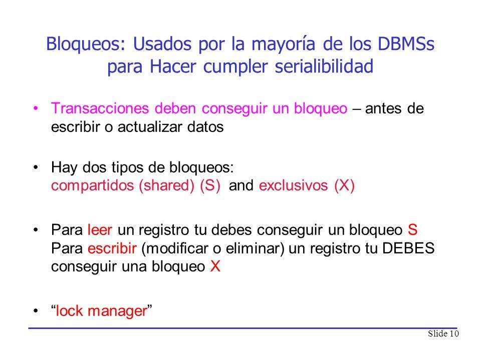 Slide 10 Bloqueos: Usados por la mayoría de los DBMSs para Hacer cumpler serialibilidad Transacciones deben conseguir un bloqueo – antes de escribir o