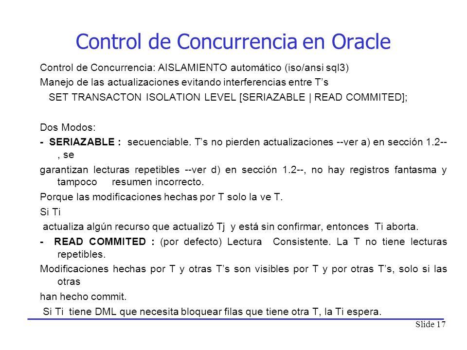 Slide 17 Control de Concurrencia en Oracle Control de Concurrencia: AISLAMIENTO automático (iso/ansi sql3) Manejo de las actualizaciones evitando inte