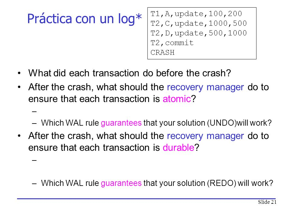 Slide 21 Práctica con un log* What did each transaction do before the crash? After the crash, what should the recovery manager do to ensure that each