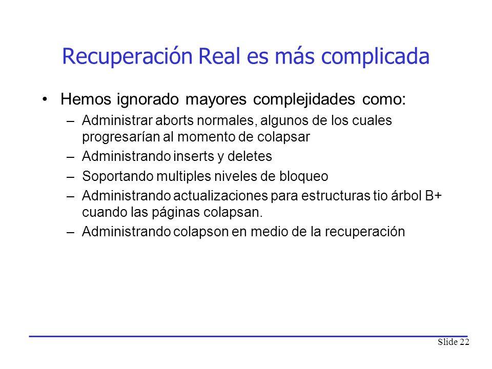 Slide 22 Recuperación Real es más complicada Hemos ignorado mayores complejidades como: –Administrar aborts normales, algunos de los cuales progresarí