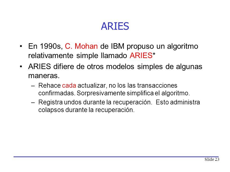 Slide 23 ARIES En 1990s, C. Mohan de IBM propuso un algoritmo relativamente simple llamado ARIES* ARIES difiere de otros modelos simples de algunas ma