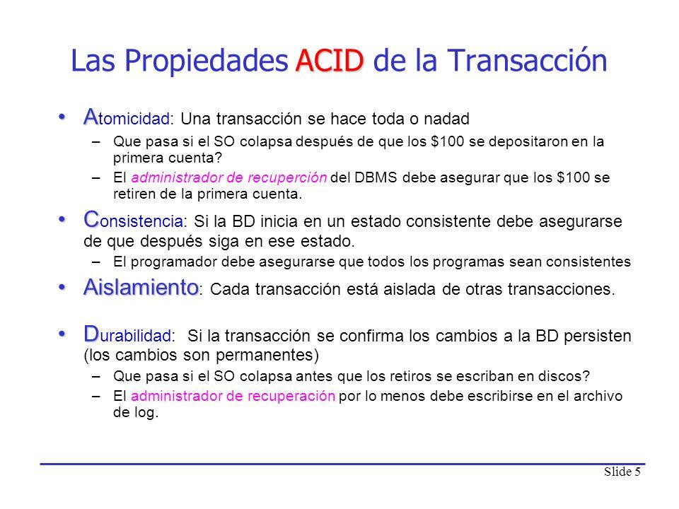 Slide 5 ACID Las Propiedades ACID de la Transacción AA tomicidad: Una transacción se hace toda o nadad –Que pasa si el SO colapsa después de que los $