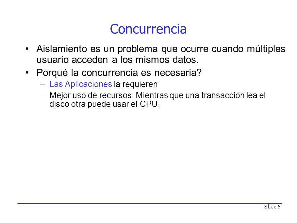 Slide 6 Concurrencia Aislamiento es un problema que ocurre cuando múltiples usuario acceden a los mismos datos. Porqué la concurrencia es necesaria? –