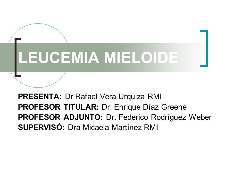 LEUCEMIA MIELOIDE PRESENTA: Dr Rafael Vera Urquiza RMI PROFESOR TITULAR: Dr. Enrique Díaz Greene PROFESOR ADJUNTO: Dr. Federico Rodríguez Weber SUPERV