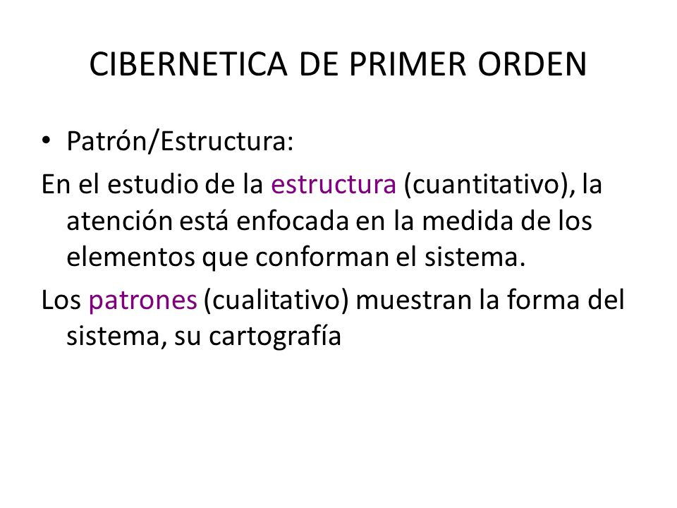 CIBERNETICA DE PRIMER ORDEN Patrón/Estructura: En el estudio de la estructura (cuantitativo), la atención está enfocada en la medida de los elementos