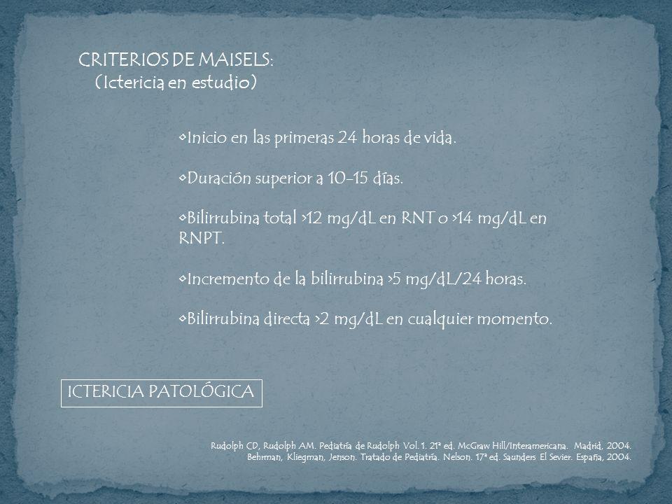 CRITERIOS DE MAISELS: (Ictericia en estudio) Inicio en las primeras 24 horas de vida. Duración superior a 10-15 días. Bilirrubina total >12 mg/dL en R
