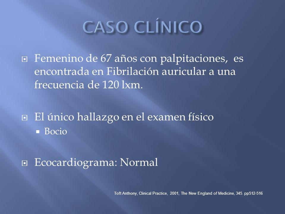Femenino de 67 años con palpitaciones, es encontrada en Fibrilación auricular a una frecuencia de 120 lxm. El único hallazgo en el examen físico Bocio