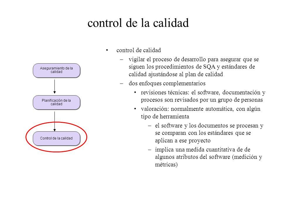 control de la calidad control de calidad –vigilar el proceso de desarrollo para asegurar que se siguen los procedimientos de SQA y estándares de calidad ajustándose al plan de calidad –dos enfoques complementarios revisiones técnicas: el software, documentación y procesos son revisados por un grupo de personas valoración: normalmente automática, con algún tipo de herramienta –el software y los documentos se procesan y se comparan con los estándares que se aplican a ese proyecto –implica una medida cuantitativa de de algunos atributos del software (medición y métricas) Aseguramiento de la calidad Planificación de la calidad Control de la calidad