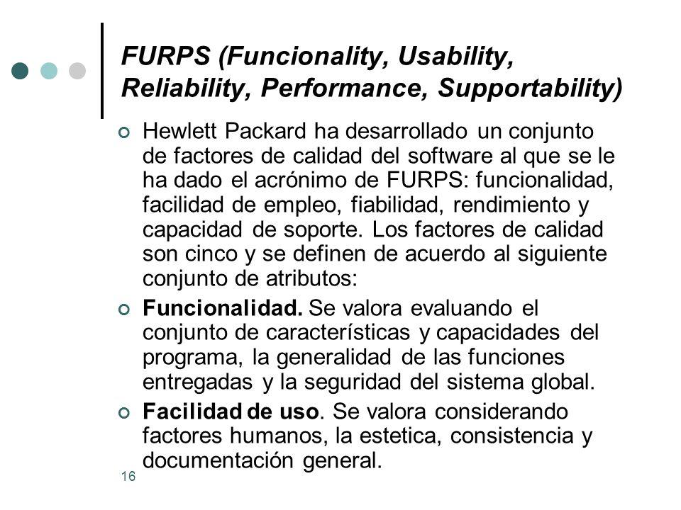 16 FURPS (Funcionality, Usability, Reliability, Performance, Supportability) Hewlett Packard ha desarrollado un conjunto de factores de calidad del software al que se le ha dado el acrónimo de FURPS: funcionalidad, facilidad de empleo, fiabilidad, rendimiento y capacidad de soporte.