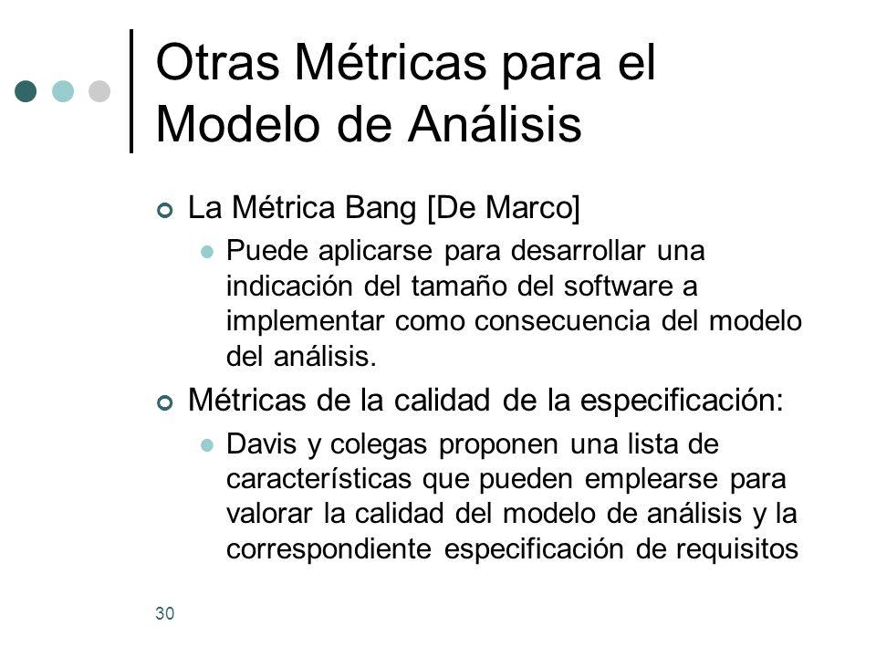 30 Otras Métricas para el Modelo de Análisis La Métrica Bang [De Marco] Puede aplicarse para desarrollar una indicación del tamaño del software a implementar como consecuencia del modelo del análisis.