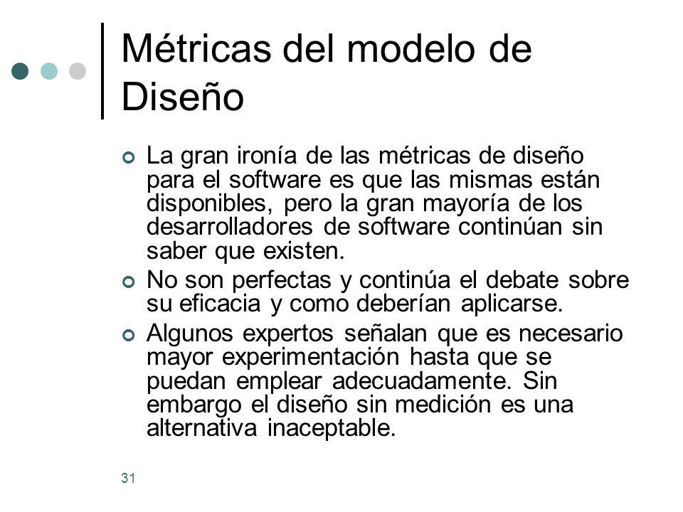 31 Métricas del modelo de Diseño La gran ironía de las métricas de diseño para el software es que las mismas están disponibles, pero la gran mayoría de los desarrolladores de software continúan sin saber que existen.