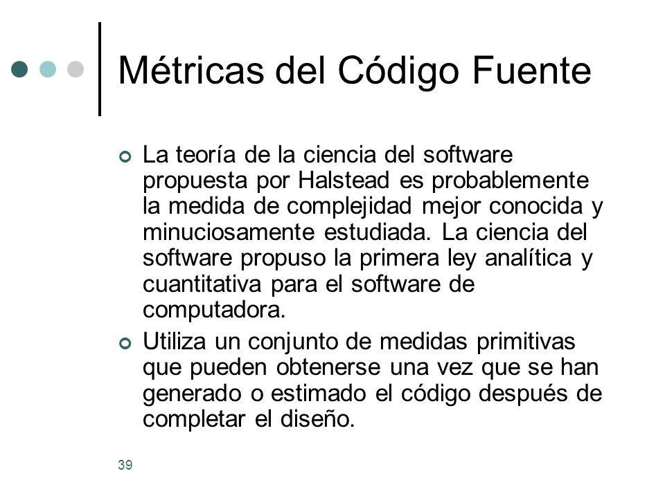 39 Métricas del Código Fuente La teoría de la ciencia del software propuesta por Halstead es probablemente la medida de complejidad mejor conocida y minuciosamente estudiada.