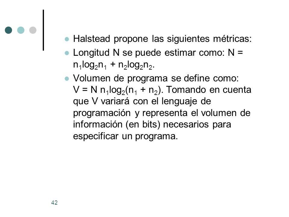 42 Halstead propone las siguientes métricas: Longitud N se puede estimar como: N = n 1 log 2 n 1 + n 2 log 2 n 2. Volumen de programa se define como: