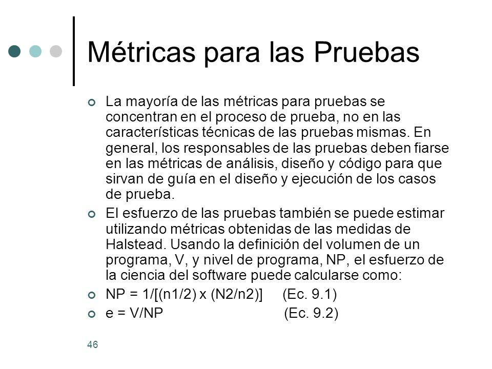 46 Métricas para las Pruebas La mayoría de las métricas para pruebas se concentran en el proceso de prueba, no en las características técnicas de las pruebas mismas.
