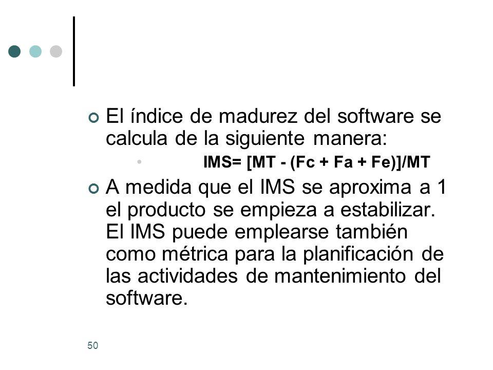 50 El índice de madurez del software se calcula de la siguiente manera: IMS= [MT - (Fc + Fa + Fe)]/MT A medida que el IMS se aproxima a 1 el producto se empieza a estabilizar.