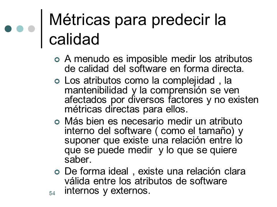 54 Métricas para predecir la calidad A menudo es imposible medir los atributos de calidad del software en forma directa.