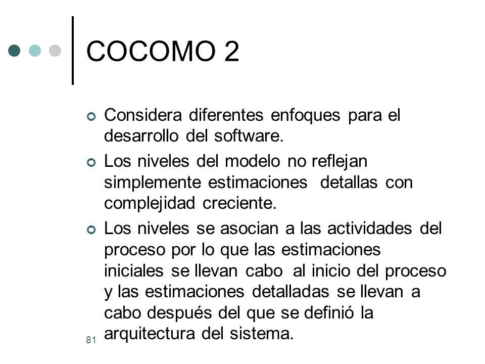 81 COCOMO 2 Considera diferentes enfoques para el desarrollo del software.