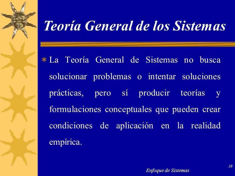 Enfoque de Sistemas 10 La Teoría General de Sistemas no busca solucionar problemas o intentar soluciones prácticas, pero sí producir teorías y formula