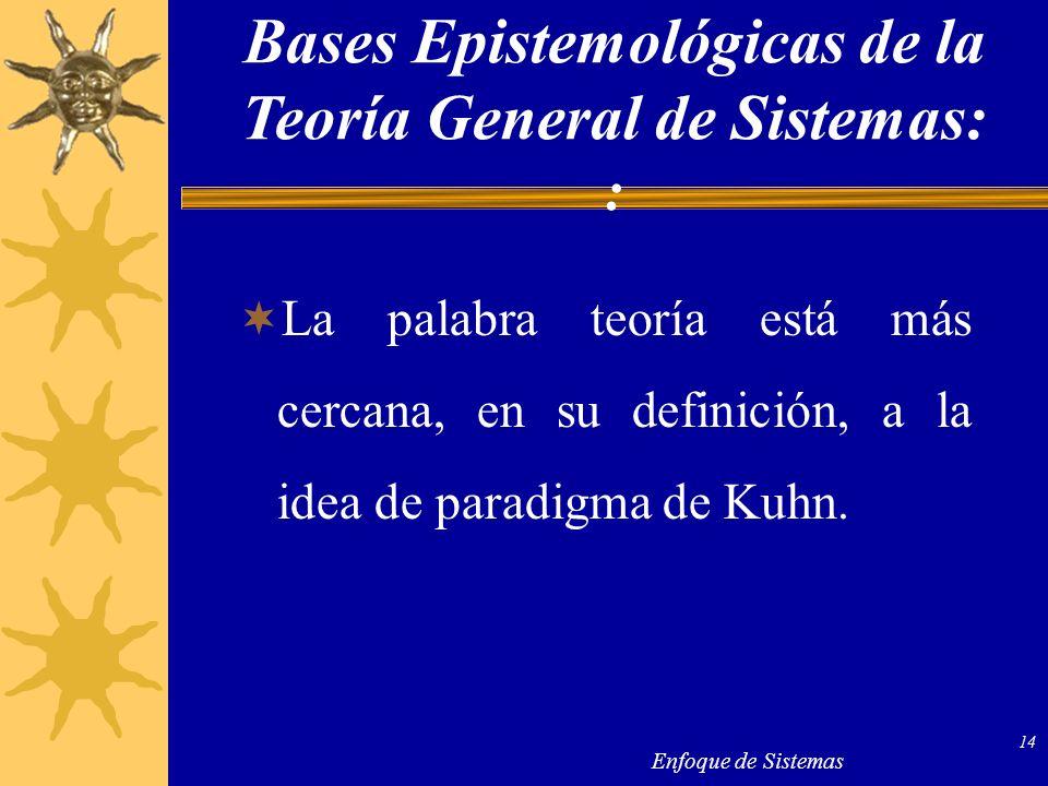 Enfoque de Sistemas 14 La palabra teoría está más cercana, en su definición, a la idea de paradigma de Kuhn. Bases Epistemológicas de la Teoría Genera