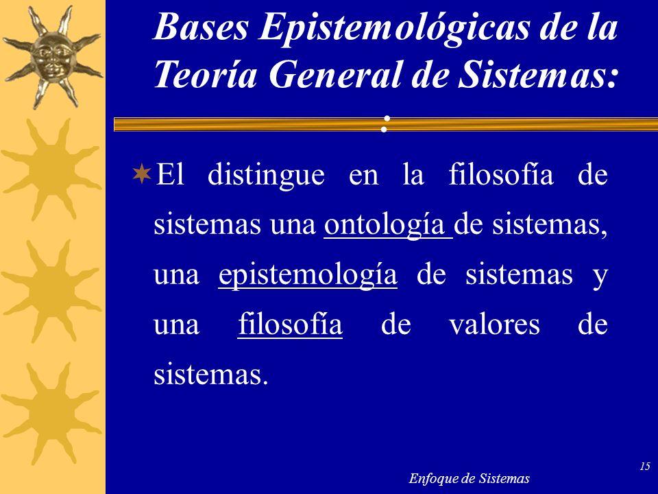 Enfoque de Sistemas 15 El distingue en la filosofía de sistemas una ontología de sistemas, una epistemología de sistemas y una filosofía de valores de