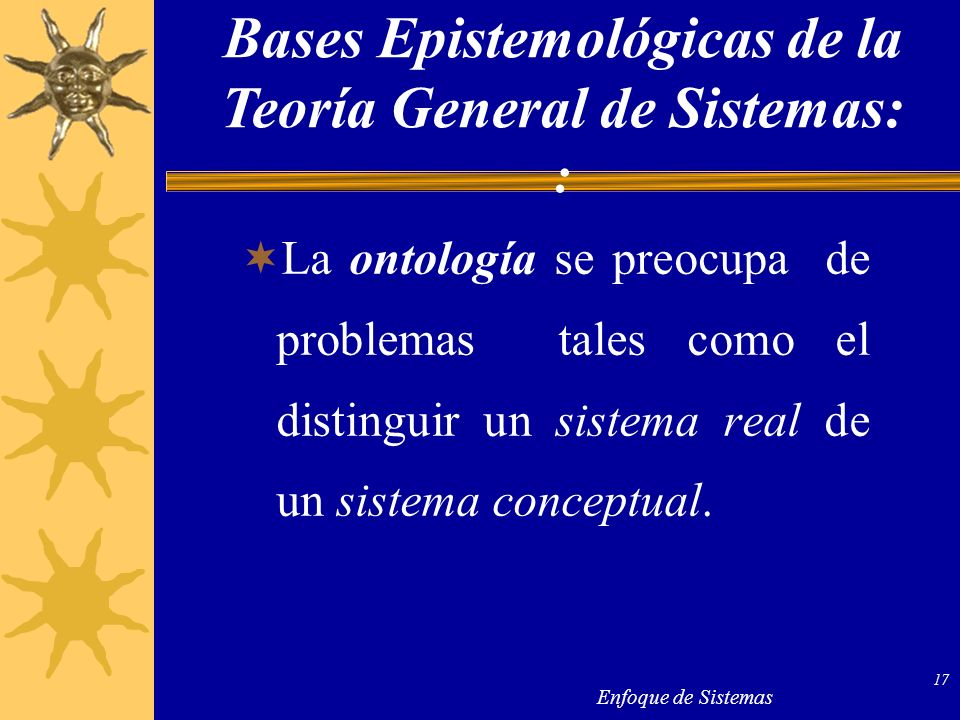 Enfoque de Sistemas 17 La ontología se preocupa de problemas tales como el distinguir un sistema real de un sistema conceptual. Bases Epistemológicas