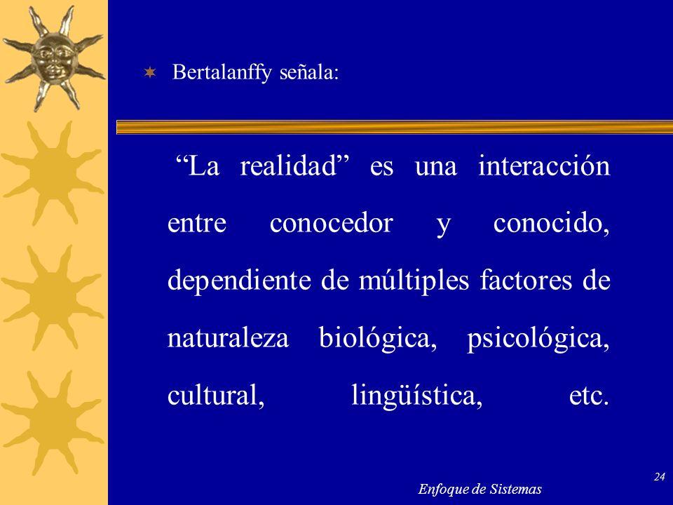 Enfoque de Sistemas 24 Bertalanffy señala: La realidad es una interacción entre conocedor y conocido, dependiente de múltiples factores de naturaleza