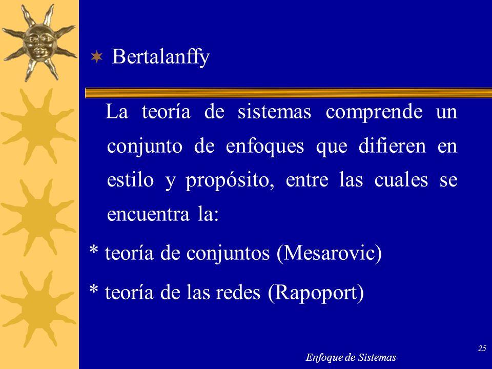 Enfoque de Sistemas 25 Bertalanffy La teoría de sistemas comprende un conjunto de enfoques que difieren en estilo y propósito, entre las cuales se enc